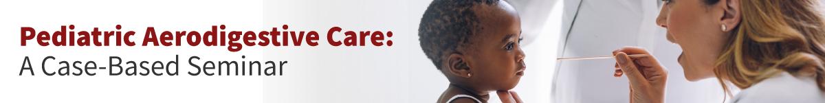 Pediatric Aerodigestive Care:  A Case-Based Seminar Banner