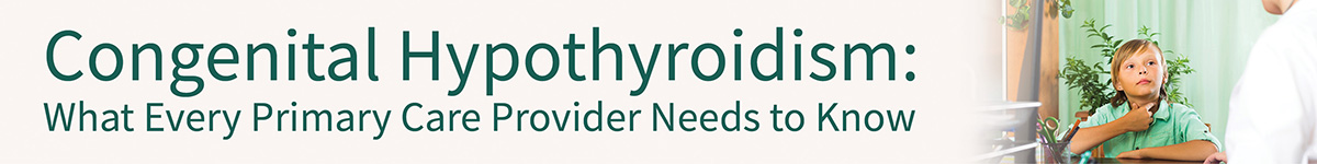 Congenital Hypothyroidism: What Every Primary Care Provider Needs to Know Banner