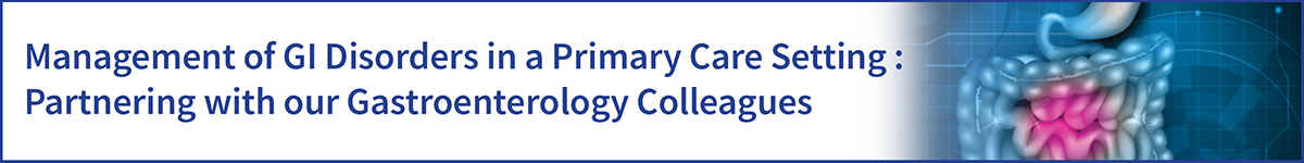 Management of GI Disorders in a Primary Care Setting:  Partnering with our Gastroenterology Colleagues Banner