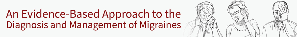 An Evidence-Based Approach to the Diagnosis and Management of Migraines in Adults in the Primary Care and General Neurology Setting Banner