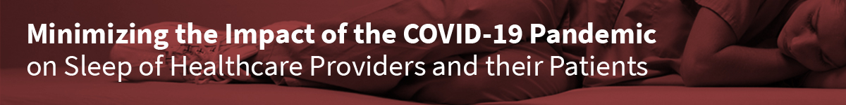 Minimizing the Impact of the COVID-19 Pandemic on Sleep of Healthcare Providers and their Patients (Recorded Webinar) Banner