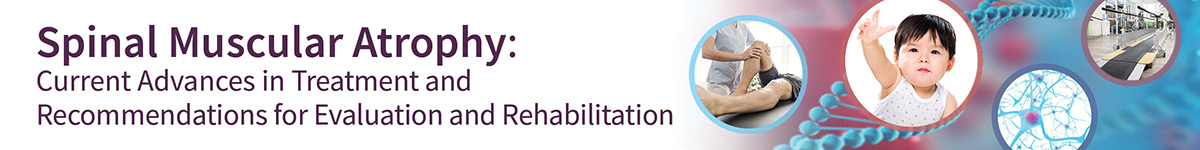 Spinal Muscular Atrophy: Current Advances in Treatment and Recommendations for Evaluation and Rehabilitation Banner